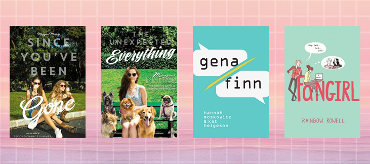 Since You've Been Gone by Morgan Matson The Unexpected Everything by Morgan Matson Gena Finn by Hannah Moskowitz and Kat Helgeson Fangirl by Rainbow Rowell