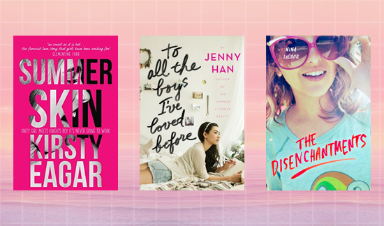 Summer Skin by Kirsty Eagar To All the Boys I've Loved Before by Jenny Han The Disenchantments by Nina LaCour