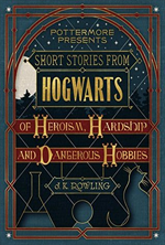 short-stories-from-hogwarts-of-heroism-hardship-and-dangerous-hobbies-by-j-k-rowling